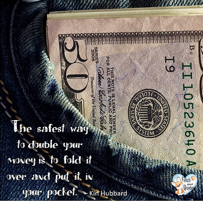 The sagest way to double your money is to fold it over and put it in your pocket. - Ken Hubbard, Humorous Money and Finance quotes, funny money quotes, funny quotes about money, Money quotes, Favorite Money and finance quotes, financial wisdom, how to talk about financial advice, motivational money quotes, inspire investing and saving, change attitudes towards money, interest in personal finance, financial advice, Favorite Money and finance quotes, financial wisdom, motivational money quotes, Investment Managers, Financial advisors, Insurance Brokers, Credit Coaches