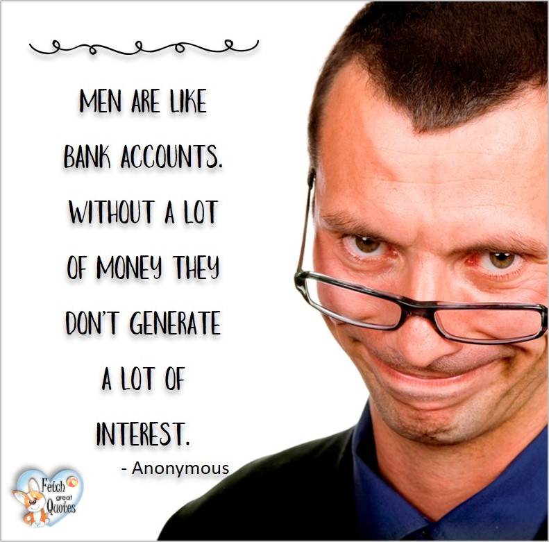Men are like bank accounts, without a lot of money, they don't generate a lot of interest. - Anonymous, Humorous Money and Finance quotes, funny money quotes, funny quotes about money, Money quotes, Favorite Money and finance quotes, financial wisdom, how to talk about financial advice, motivational money quotes, inspire investing and saving, change attitudes towards money, interest in personal finance, financial advice, Favorite Money and finance quotes, financial wisdom, motivational money quotes, Investment Managers, Financial advisors, Insurance Brokers, Credit Coaches