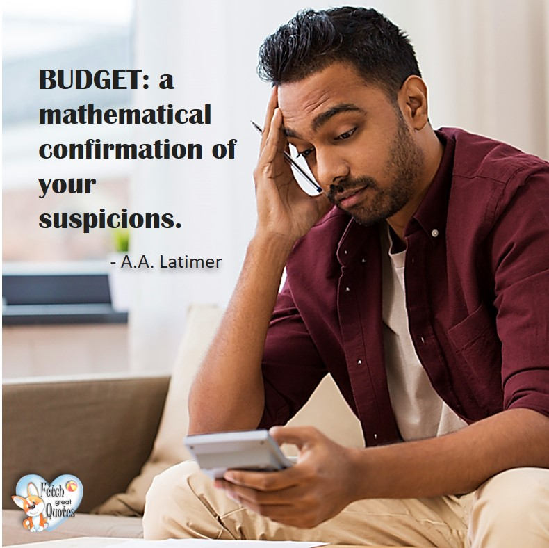 Budget: a mathematical confirmation of your suspicions. - A A Latimer, Humorous Money and Finance quotes, funny money quotes, funny quotes about money, Money quotes, Favorite Money and finance quotes, financial wisdom, how to talk about financial advice, motivational money quotes, inspire investing and saving, change attitudes towards money, interest in personal finance, financial advice, Favorite Money and finance quotes, financial wisdom, motivational money quotes, Investment Managers, Financial advisors, Insurance Brokers, Credit Coaches
