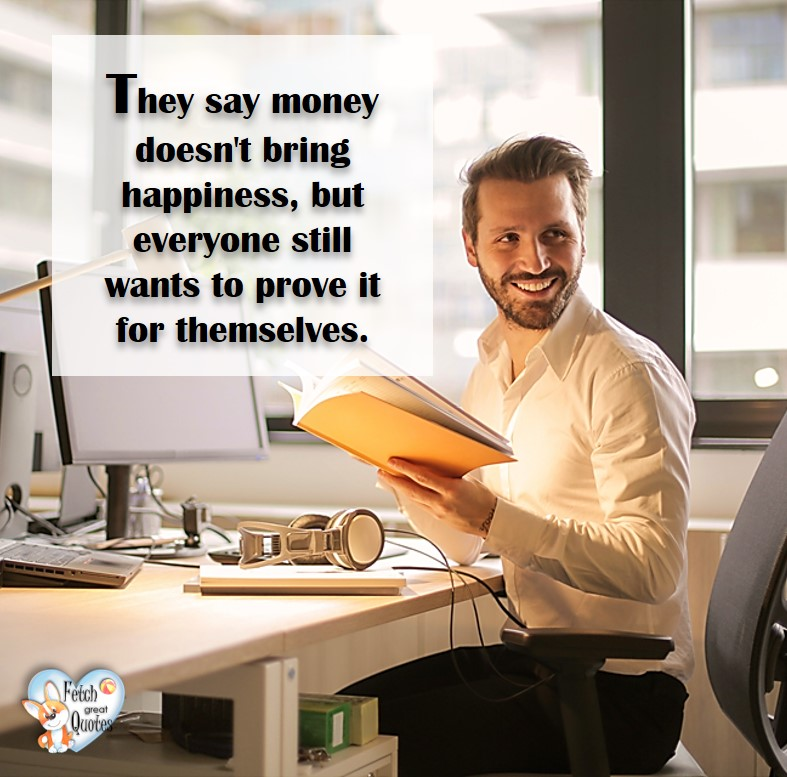 They say money doesn't bring happiness, but everyone still wants to prove it for themselves. Humorous Money and Finance quotes, funny money quotes, funny quotes about money, Money quotes, Favorite Money and finance quotes, financial wisdom, how to talk about financial advice, motivational money quotes, inspire investing and saving, change attitudes towards money, interest in personal finance, financial advice, Favorite Money and finance quotes, financial wisdom, motivational money quotes, Investment Managers, Financial advisors, Insurance Brokers, Credit Coaches.