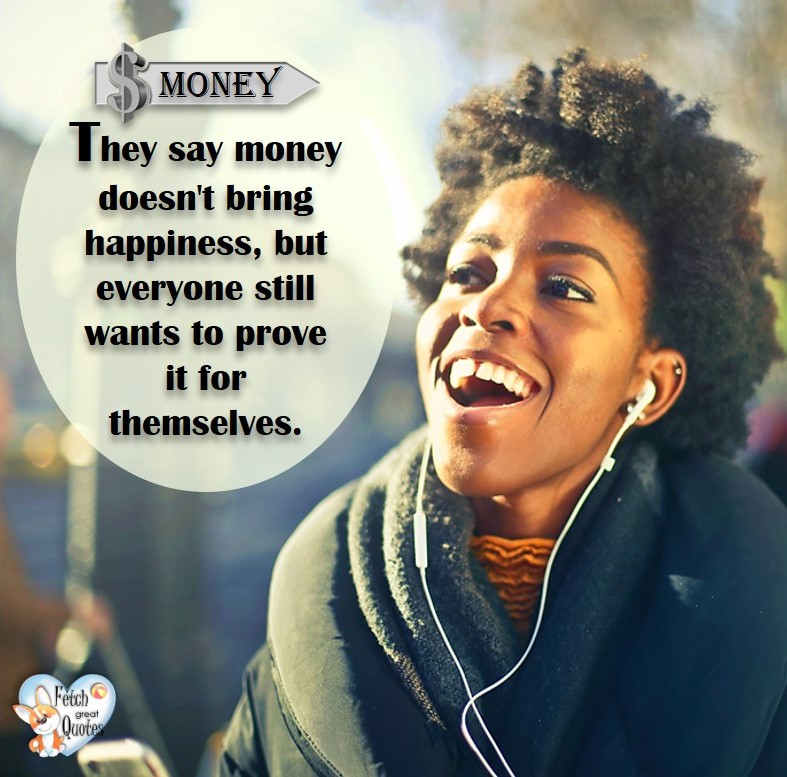 They say money doesn't bring happiness, but everyone still wants to prove it for themselves. , Humorous Money and Finance quotes, funny money quotes, funny quotes about money, Money quotes, Favorite Money and finance quotes, financial wisdom, how to talk about financial advice, motivational money quotes, inspire investing and saving, change attitudes towards money, interest in personal finance, financial advice, Favorite Money and finance quotes, financial wisdom, motivational money quotes, Investment Managers, Financial advisors, Insurance Brokers, Credit Coaches