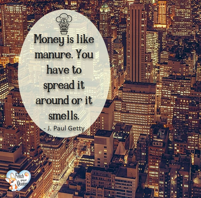 Money is like manure. You have to spread it around or it smells. - J Paul Getty, Humorous Money and Finance quotes, funny money quotes, funny quotes about money, Money quotes, Favorite Money and finance quotes, financial wisdom, how to talk about financial advice, motivational money quotes, inspire investing and saving, change attitudes towards money, interest in personal finance, financial advice, Favorite Money and finance quotes, financial wisdom, motivational money quotes, Investment Managers, Financial advisors, Insurance Brokers, Credit Coaches