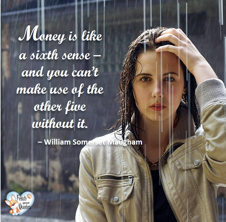 Money is like a sixth sense - and yu can't make use of the other five without it. - William Somerset Maughman, Humorous Money and Finance quotes, funny money quotes, funny quotes about money, Money quotes, Favorite Money and finance quotes, financial wisdom, how to talk about financial advice, motivational money quotes, inspire investing and saving, change attitudes towards money, interest in personal finance, financial advice, Favorite Money and finance quotes, financial wisdom, motivational money quotes, Investment Managers, Financial advisors, Insurance Brokers, Credit Coaches