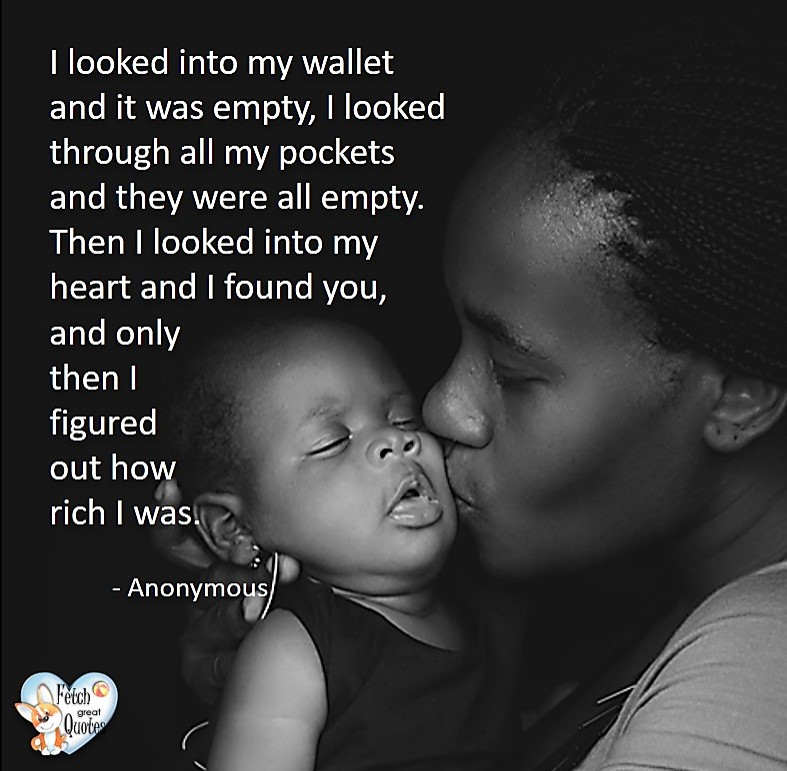 I looked into my wallet and it was empty, I looked through all my pockets and they were all empty. Then I looked into my heart and I found you, and only then I figured out how rich I was. - Anonymous, Humorous Money and Finance quotes, funny money quotes, funny quotes about money, Money quotes, Favorite Money and finance quotes, financial wisdom, how to talk about financial advice, motivational money quotes, inspire investing and saving, change attitudes towards money, interest in personal finance, financial advice, Favorite Money and finance quotes, financial wisdom, motivational money quotes, Investment Managers, Financial advisors, Insurance Brokers, Credit Coaches