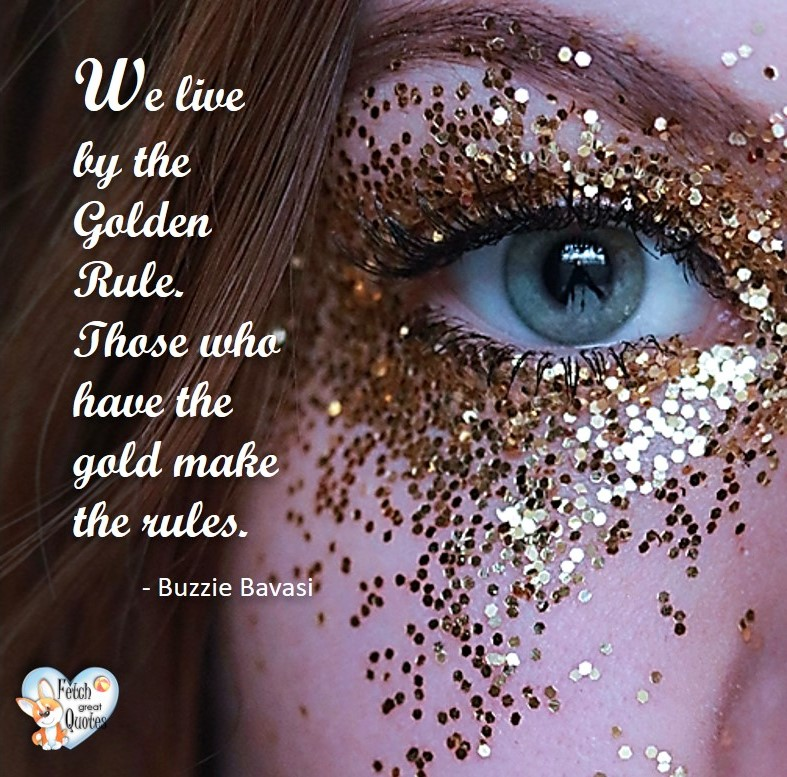 We live by the golden rule. Those who have the gold make the rules. - Buzzie Bavasi, Humorous Money and Finance quotes, funny money quotes, funny quotes about money, Money quotes, Favorite Money and finance quotes, financial wisdom, how to talk about financial advice, motivational money quotes, inspire investing and saving, change attitudes towards money, interest in personal finance, financial advice, Favorite Money and finance quotes, financial wisdom, motivational money quotes, Investment Managers, Financial advisors, Insurance Brokers, Credit Coaches