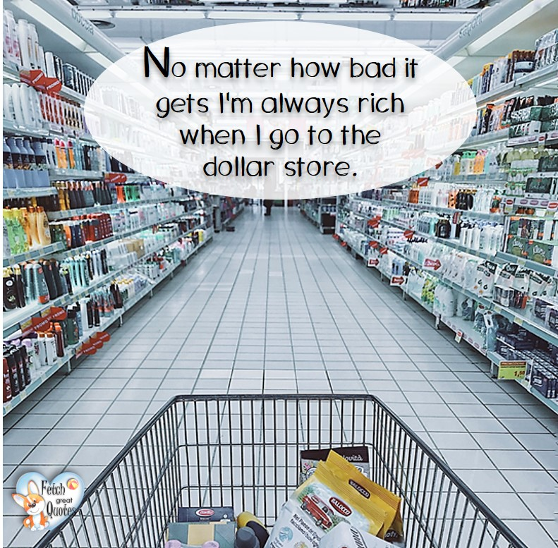 No matter how bad it gets, I'm always rich when I go to the dollar store. , Humorous Money and Finance quotes, funny money quotes, funny quotes about money, Money quotes, Favorite Money and finance quotes, financial wisdom, how to talk about financial advice, motivational money quotes, inspire investing and saving, change attitudes towards money, interest in personal finance, financial advice, Favorite Money and finance quotes, financial wisdom, motivational money quotes, Investment Managers, Financial advisors, Insurance Brokers, Credit Coaches