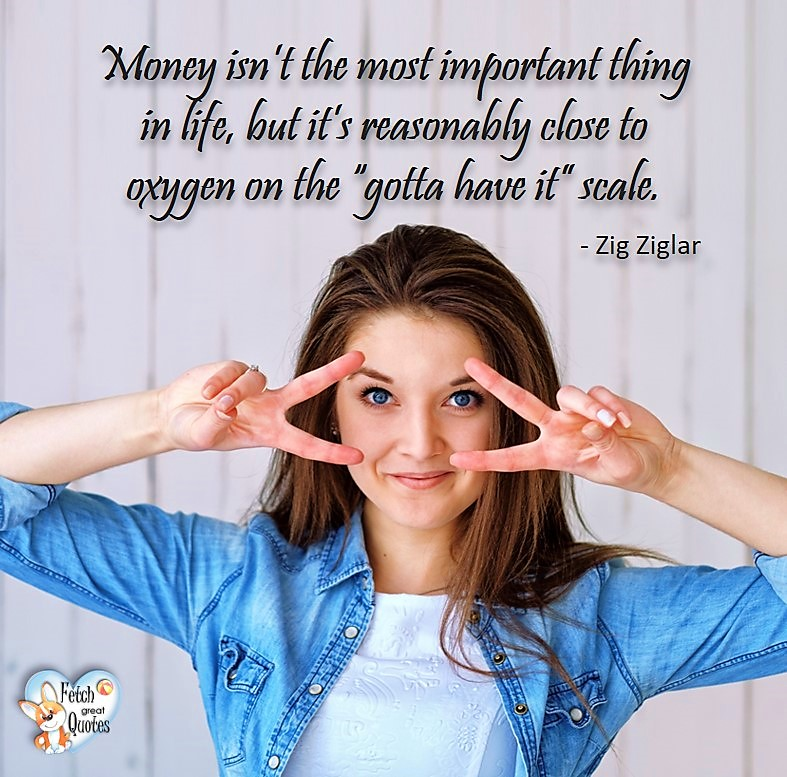 "Money isn't the most important thing in life, but it's reasonably close to oxygen on the ""gotta have it"" scale. - Zig Ziglar, Humorous Money and Finance quotes, funny money quotes, funny quotes about money, Money quotes, Favorite Money and finance quotes, financial wisdom, how to talk about financial advice, motivational money quotes, inspire investing and saving, change attitudes towards money, interest in personal finance, financial advice, Favorite Money and finance quotes, financial wisdom, motivational money quotes, Investment Managers, Financial advisors, Insurance Brokers, Credit Coaches"