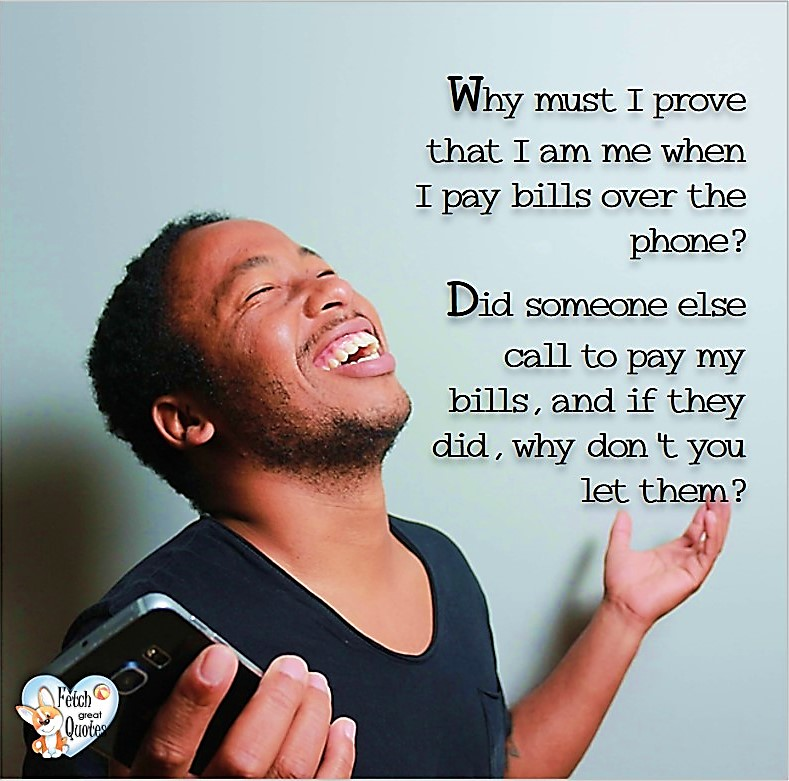 Why must I prove that I am me when I pay bills over the phone? Did someone else call to pay my bills, and if they did, why don't you let them? , Humorous Money and Finance quotes, funny money quotes, funny quotes about money, Money quotes, Favorite Money and finance quotes, financial wisdom, how to talk about financial advice, motivational money quotes, inspire investing and saving, change attitudes towards money, interest in personal finance, financial advice, Favorite Money and finance quotes, financial wisdom, motivational money quotes, Investment Managers, Financial advisors, Insurance Brokers, Credit Coaches