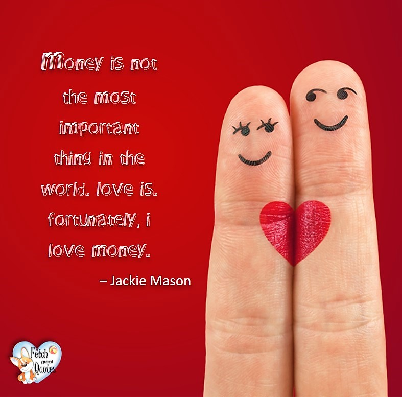 Money is not the most important thing in the world. Love is. Fortunately, I love money. - Jackie Mason, Humorous Money and Finance quotes, funny money quotes, funny quotes about money, Money quotes, Favorite Money and finance quotes, financial wisdom, how to talk about financial advice, motivational money quotes, inspire investing and saving, change attitudes towards money, interest in personal finance, financial advice, Favorite Money and finance quotes, financial wisdom, motivational money quotes, Investment Managers, Financial advisors, Insurance Brokers, Credit Coaches