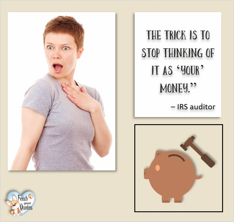The trick is to stop thinking of it as 'your' money. - IRS Auditor, Humorous Money and Finance quotes, funny money quotes, funny quotes about money, Money quotes, Favorite Money and finance quotes, financial wisdom, how to talk about financial advice, motivational money quotes, inspire investing and saving, change attitudes towards money, interest in personal finance, financial advice, Favorite Money and finance quotes, financial wisdom, motivational money quotes, Investment Managers, Financial advisors, Insurance Brokers, Credit Coaches