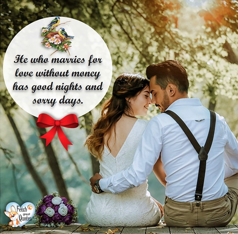 He who marries for love without money has good nights and sorry day. , Humorous Money and Finance quotes, funny money quotes, funny quotes about money, Money quotes, Favorite Money and finance quotes, financial wisdom, how to talk about financial advice, motivational money quotes, inspire investing and saving, change attitudes towards money, interest in personal finance, financial advice, Favorite Money and finance quotes, financial wisdom, motivational money quotes, Investment Managers, Financial advisors, Insurance Brokers, Credit Coaches