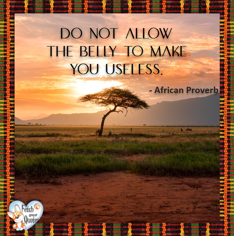African Proverb, richly illustrated African Proverbs, beautiful African proverb, ancient wisdom, inspirational photo quote, African proverb photo quote, motivational quote, motivational photo quote, Do not allow the belly to make you useless. - Afrian Proverb