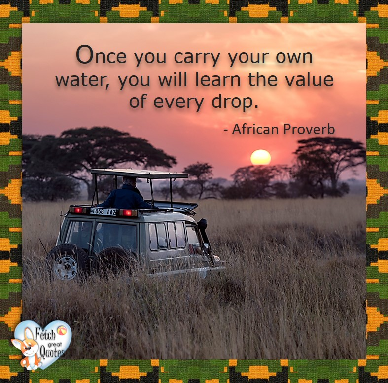 Once you carry your own water, you will learn the value of every drop. - African Proverb, African Proverb, richly illustrated African Proverbs, beautiful African proverb, ancient wisdom, inspirational photo quote, African proverb photo quote, motivational quote, motivational photo quote