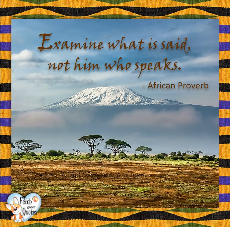 African Proverb, richly illustrated African Proverbs, beautiful African proverb, ancient wisdom, inspirational photo quote, African proverb photo quote, motivational quote, motivational photo quote, Examine what is said, not him who speaks. - African Proverb