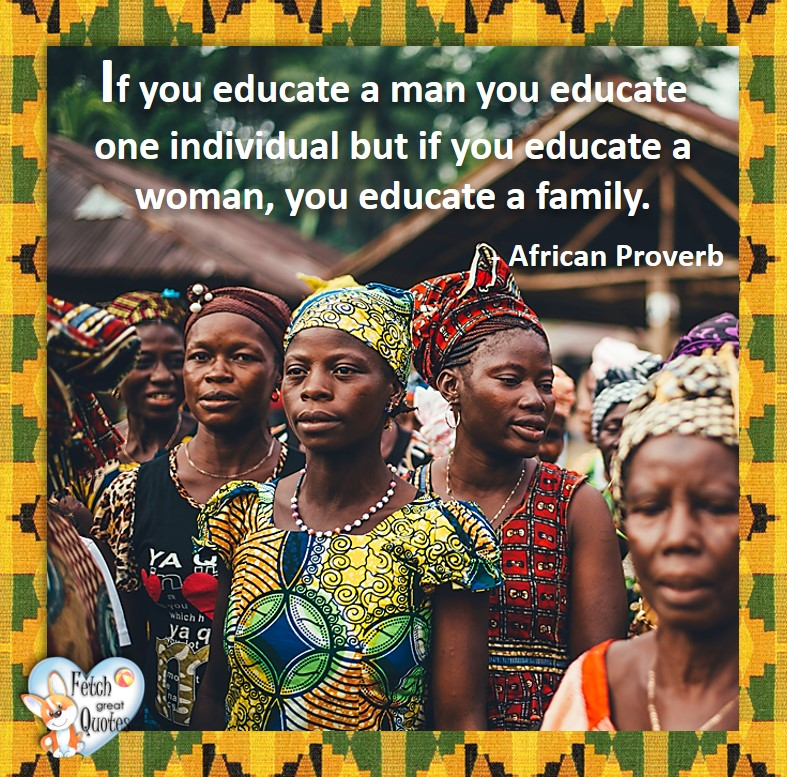 African Proverb, richly illustrated African Proverbs, beautiful African proverb, ancient wisdom, inspirational photo quote, African proverb photo quote, motivational quote, motivational photo quote, If you educate a man you educate one individual, but if your educate a woman, your educate a family. - African Proverb