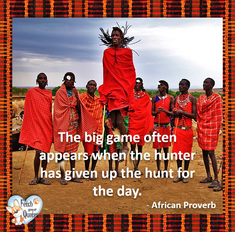 African Proverb, richly illustrated African Proverbs, beautiful African proverb, ancient wisdom, inspirational photo quote, African proverb photo quote, motivational quote, motivational photo quote, The big game often appears when the hunter has given up the hunt for the day. - African Proverb