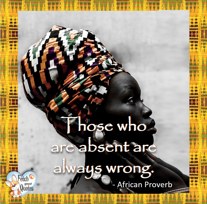 African Proverb, richly illustrated African Proverbs, beautiful African proverb, ancient wisdom, inspirational photo quote, African proverb photo quote, motivational quote, motivational photo quote, Those who are absent are always wrong. - African Proverb