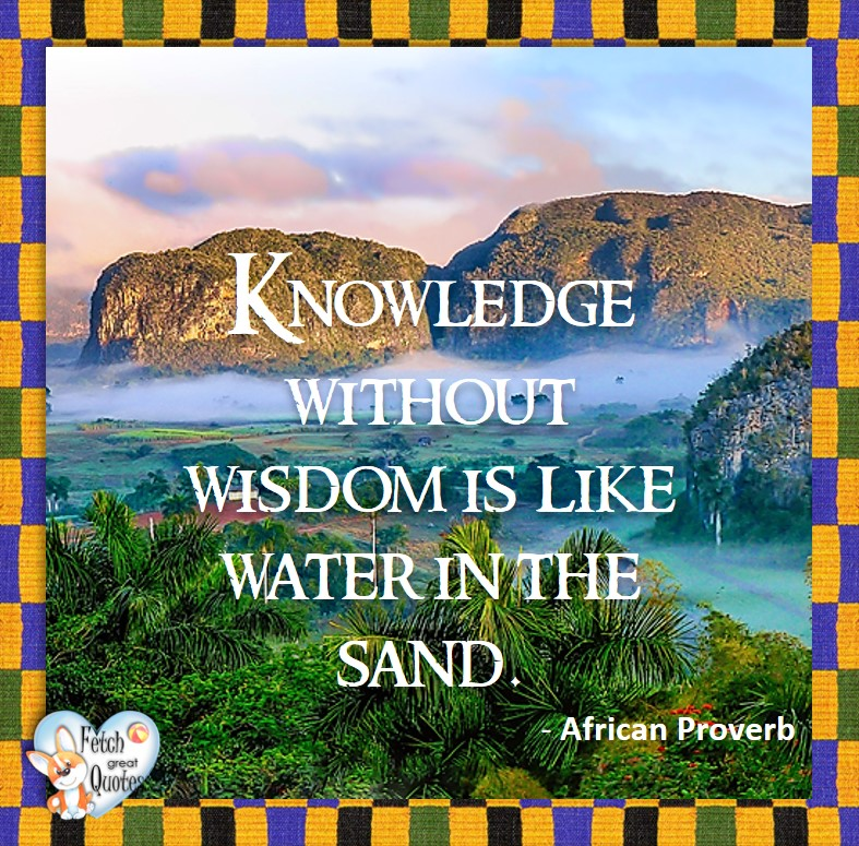 African Proverb, richly illustrated African Proverbs, beautiful African proverb, ancient wisdom, inspirational photo quote, African proverb photo quote, motivational quote, motivational photo quote, Knowledge without wisdom is like water in the sand. - African Proverb