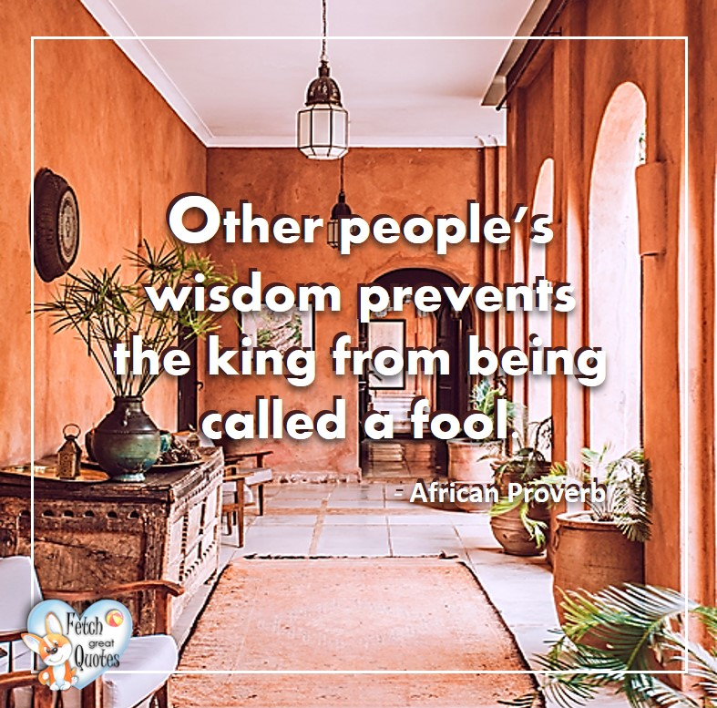 Other people's wisdom prevents the king from being called a fool. - African Proverb, African Proverb, richly illustrated African Proverbs, beautiful African proverb, ancient wisdom, inspirational photo quote, African proverb photo quote, motivational quote, motivational photo quote