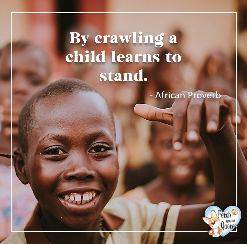 African Proverb, richly illustrated African Proverbs, beautiful African proverb, ancient wisdom, inspirational photo quote, African proverb photo quote, motivational quote, motivational photo quote, By crawling a child learns to stand. - African Proverb