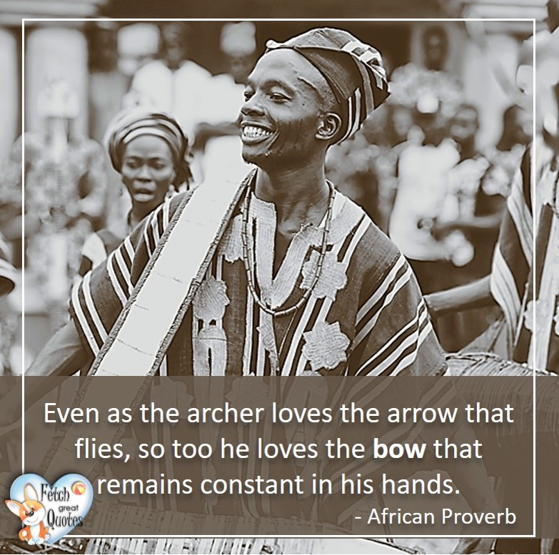 African Proverb, richly illustrated African Proverbs, beautiful African proverb, ancient wisdom, inspirational photo quote, African proverb photo quote, motivational quote, motivational photo quote, Even as the archer loves the arrow that flies, so too he loves the bow that remains constant in his hands. - African Proverb