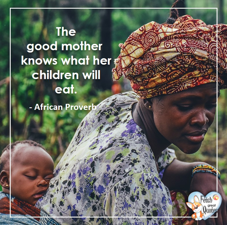 African Proverb, richly illustrated African Proverbs, beautiful African proverb, ancient wisdom, inspirational photo quote, African proverb photo quote, motivational quote, motivational photo quote, The good mother knows what her children will eat. - African Proverb