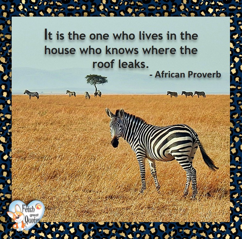 African Proverb, richly illustrated African Proverbs, beautiful African proverb, ancient wisdom, inspirational photo quote, African proverb photo quote, motivational quote, motivational photo quote, It is the one who loves in the house who knows where the roof leaks. - African Proverb