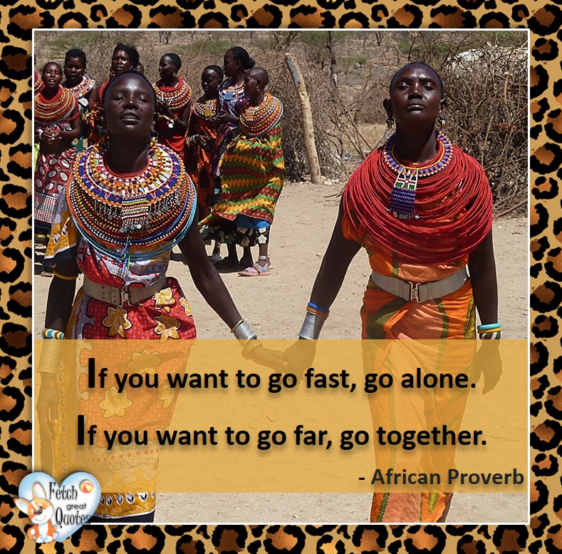 African Proverb, richly illustrated African Proverbs, beautiful African proverb, ancient wisdom, inspirational photo quote, African proverb photo quote, motivational quote, motivational photo quote, If you want to go fast, go alone. If you want to go far, go together. - African Proverb