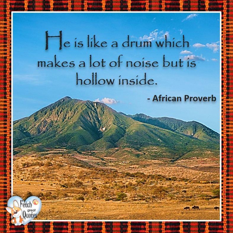 African Proverb, richly illustrated African Proverbs, beautiful African proverb, ancient wisdom, inspirational photo quote, African proverb photo quote, motivational quote, motivational photo quote, He is like a drum which makes a lot of noise but is hollow inside. - African Proverb