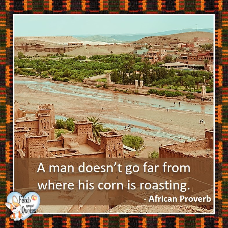 A man doesn't go far from where his corn is roasting. - African Proverb, African Proverb, richly illustrated African Proverbs, beautiful African proverb, ancient wisdom, inspirational photo quote, African proverb photo quote, motivational quote, motivational photo quote