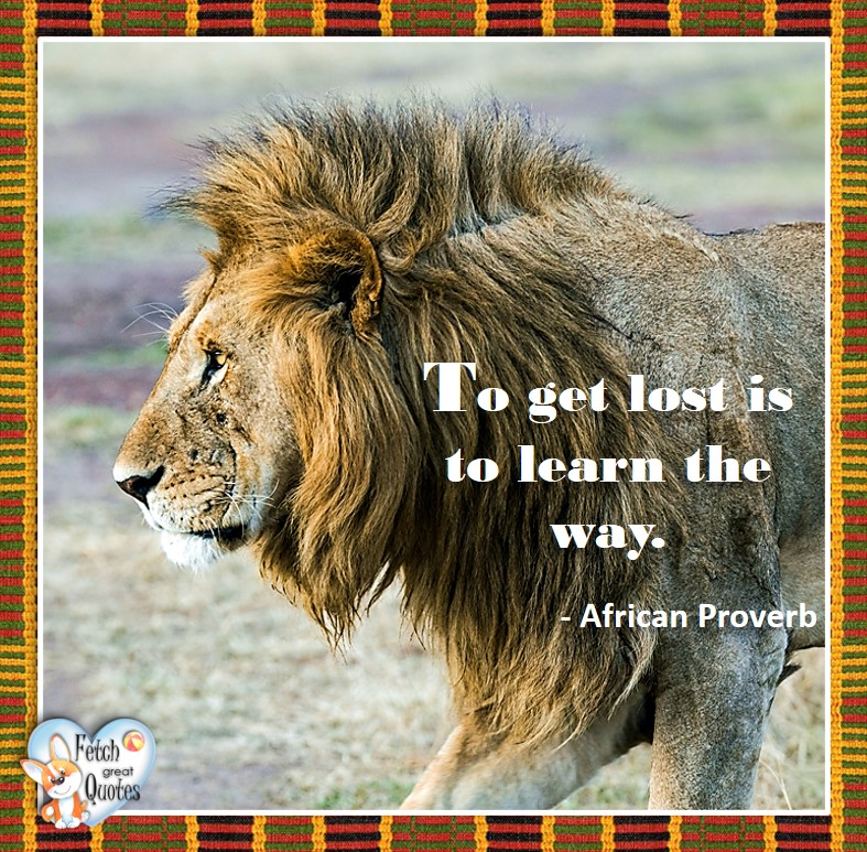 African Proverb, richly illustrated African Proverbs, beautiful African proverb, ancient wisdom, inspirational photo quote, African proverb photo quote, motivational quote, motivational photo quote, To get lost is to learn the way. - African Proverb