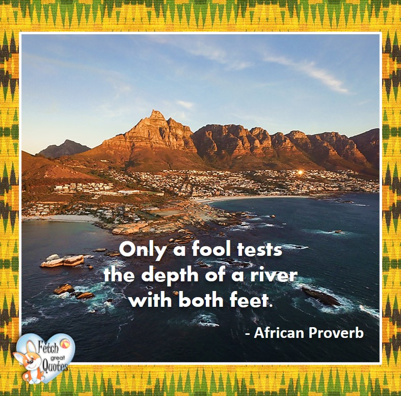 Only a fool tests the depth of a river with both feet. - African Proverb, African Proverb, richly illustrated African Proverbs, beautiful African proverb, ancient wisdom, inspirational photo quote, African proverb photo quote, motivational quote, motivational photo quote