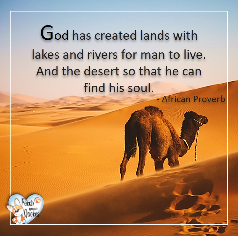 God has created lands with lakes and rivers for man to love. And the desert so that he can find his soul. - African Proverb, African Proverb, richly illustrated African Proverbs, beautiful African proverb, ancient wisdom, inspirational photo quote, African proverb photo quote, motivational quote, motivational photo quote