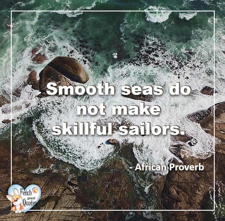 African Proverb, richly illustrated African Proverbs, beautiful African proverb, ancient wisdom, inspirational photo quote, African proverb photo quote, motivational quote, motivational photo quote, Smooth seas do not make skillful sailors. - African Proverb