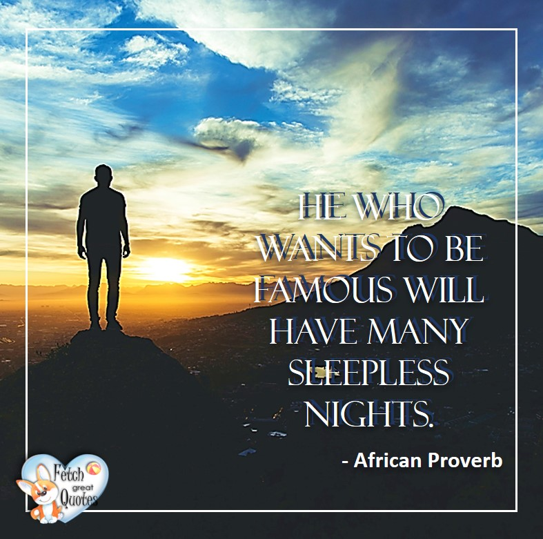 African Proverb, richly illustrated African Proverbs, beautiful African proverb, ancient wisdom, inspirational photo quote, African proverb photo quote, motivational quote, motivational photo quote, He who wants to be famous will have many sleepless nights. - African Proverb