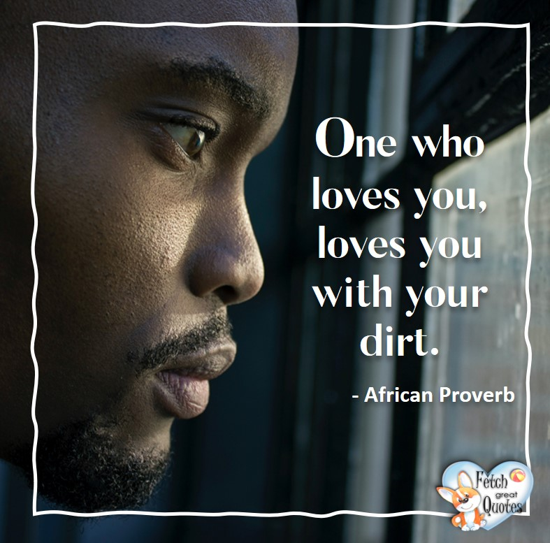 African Proverb, richly illustrated African Proverbs, beautiful African proverb, ancient wisdom, inspirational photo quote, African proverb photo quote, motivational quote, motivational photo quote, One who loves you, loves you with your dirt. - African Proverb