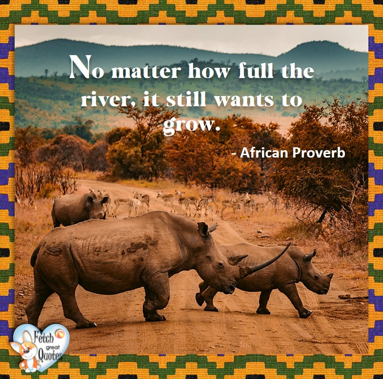 African Proverb, richly illustrated African Proverbs, beautiful African proverb, ancient wisdom, inspirational photo quote, African proverb photo quote, motivational quote, motivational photo quote, No matter how full the river, it still wants to grow. - African Proverb