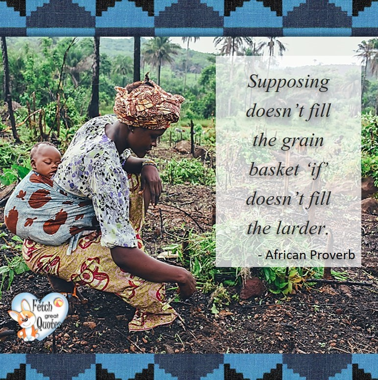 """African Proverb, richly illustrated African Proverbs, beautiful African proverb, ancient wisdom, inspirational photo quote, African proverb photo quote, motivational quote, motivational photo quote, Supposing doesn't fill the grain basket """"If' doesn't fill the larder. - African Proverb"""