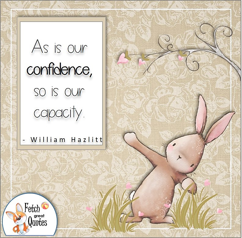 cute rabbit, bunny rabbit, self-confidence quote, As is our confidence, so is our capacity. , - William Hazlitt quote