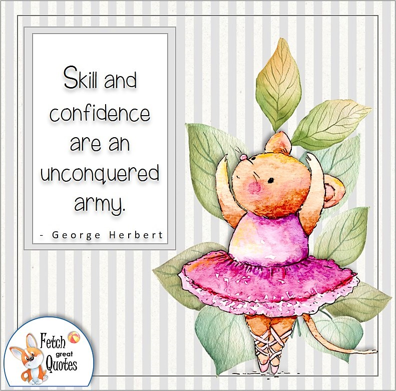 cute mouse ballerina, self-confidence quote, Skill and confidence are an unconquered army. , - George Herbert quote
