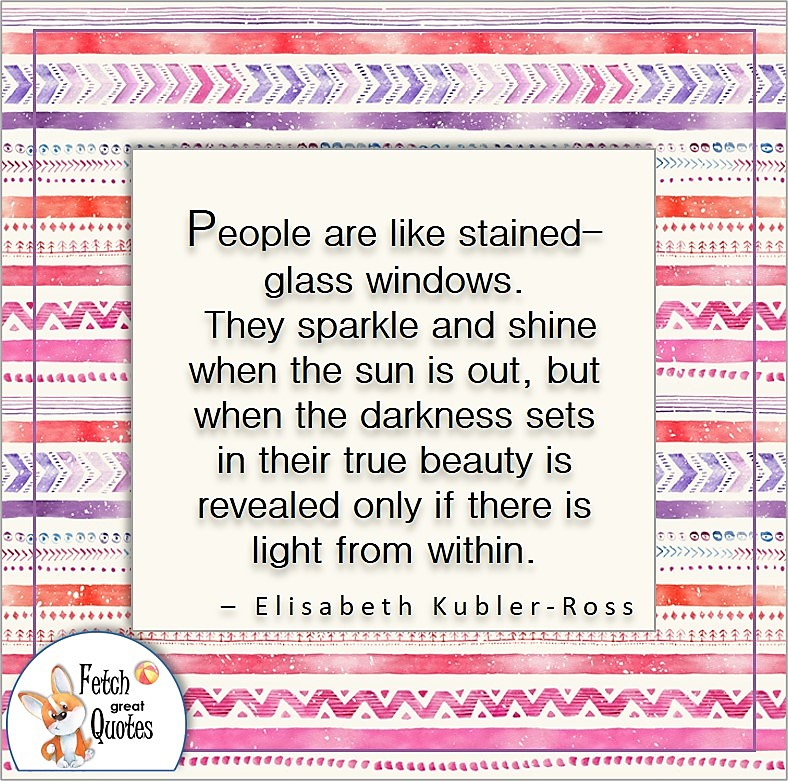 illustrated quotes, self-confidence quote, People are like stained-glass windows. They sparkle and shine when the sun is out, but when the darkness sets in their beauty is revealed only if there is light from within. , - Elizabeth Kubler Ross quote