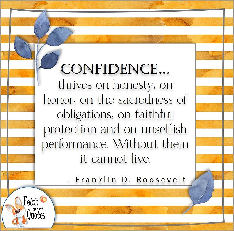 Self-confidence quote, Confidence . . . thrives on honesty, on honor, on the sacredness of obligations, on faithful protection and on unselfish performance. Without them it cannot live. , - Franklin D. Roosevelt quote