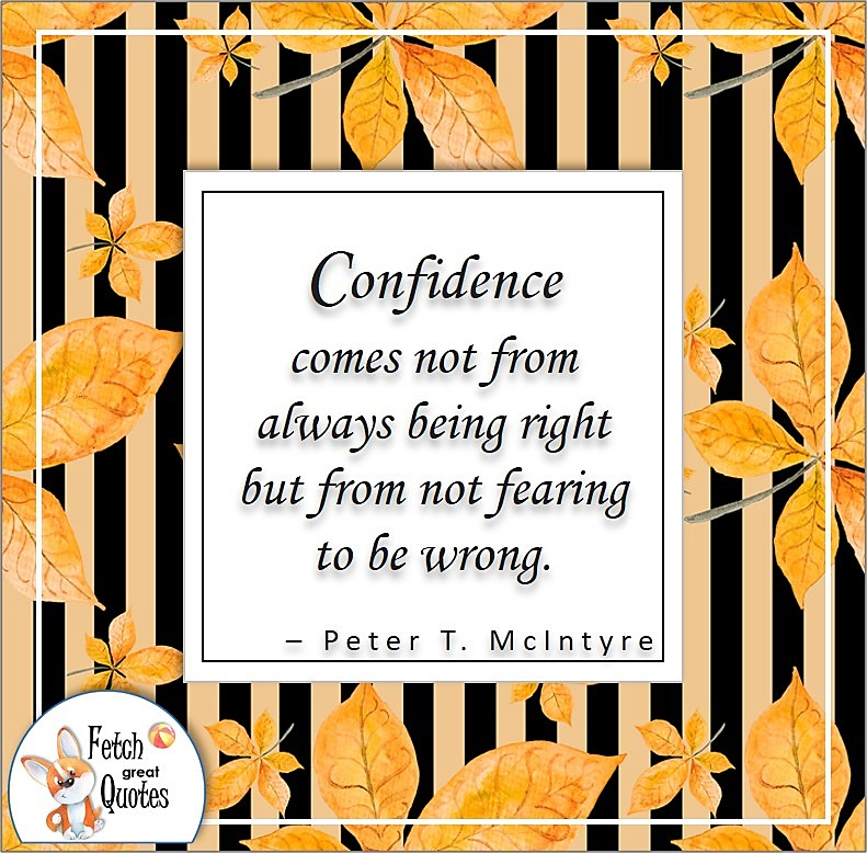 self-confidence quote, Confidence comes not from always being right but from not fearing to be wrong. , - Peter T. McIntyre quote