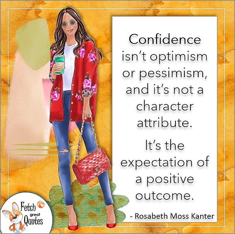 stylish woman, fashion girl, confident woman, self-confidence quote, Confidence isn't optimism or pessimism, and it's not a character attribute. It's the expectation of a positive outcome. , - Rosabeth Moss Kanter quote