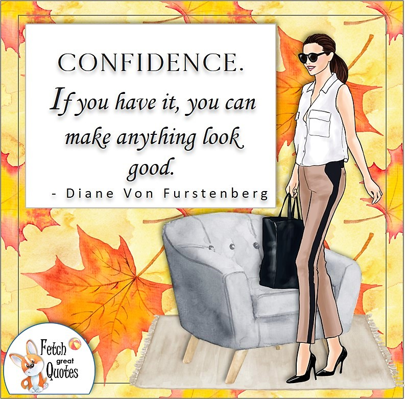 Confident woman, self-confidence quote, Confidence. If you have it, you can make anything look good. , - Diane Von Furstenberg quote