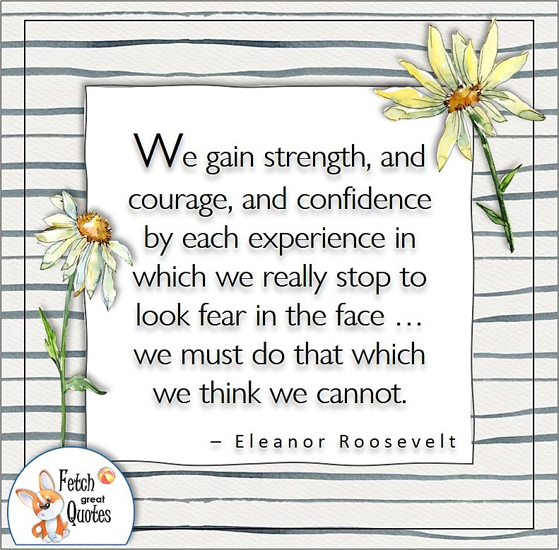 illustrated Self-confidence quote, We gain strength, and courage, and confidence by each experience in which we really stop to look fear in the face ... we must do that which we think we cannot. , - Eleanor Roosevelt quote
