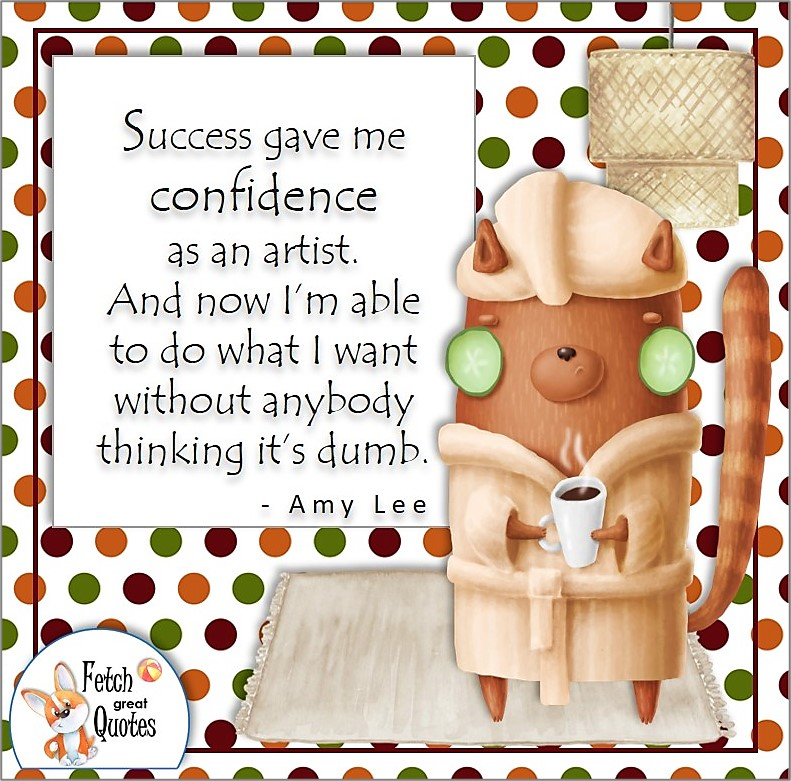 funny cat, self-confidence quote, Success gave me confidence as an artist. And now I'm able to do what I want without anybody thinking it's dumb. , - Amy Lee quote