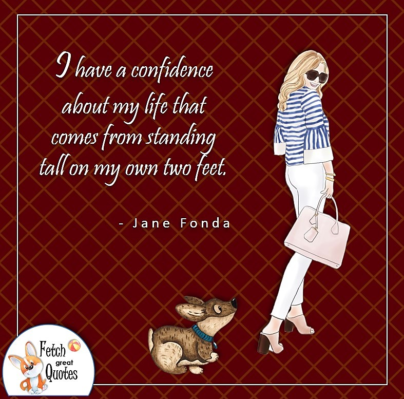 confident woman, self-confidence quote, I have a confidence about my life that comes from standing tall on my own two feet. , - Jane Fonda quote