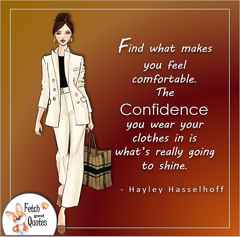 confident woman, confident business woman, boss babe, self-confidence quote, Find what makes you feel comfortable. The confidence you wear you clothes in is what's really going to shine. , - Hayley Hasselhoff quote