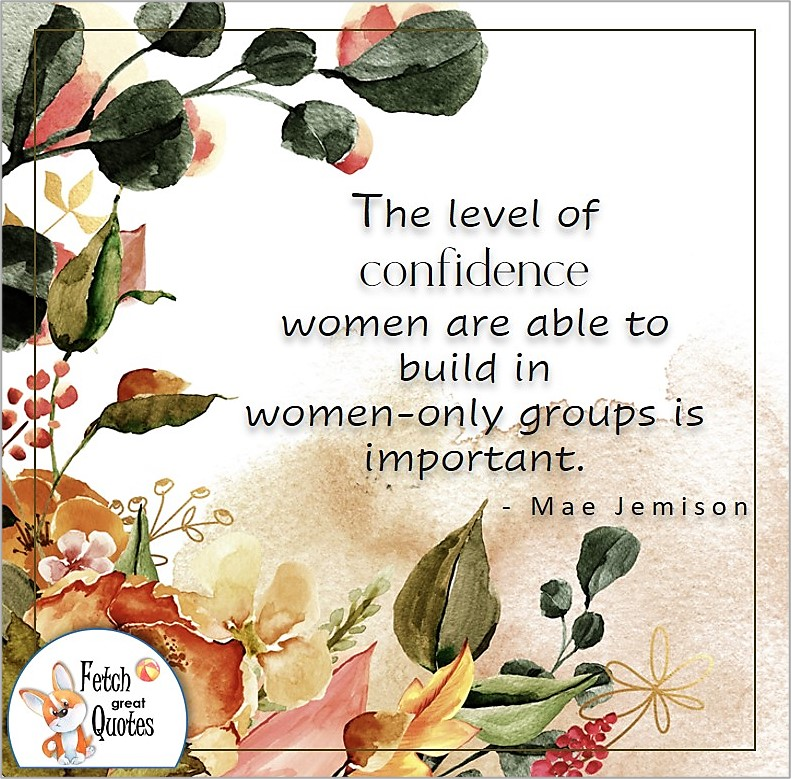 Self-confidence quote, The level of confidence women are able to build in women-only groups is important. , - Mae Jemison quote